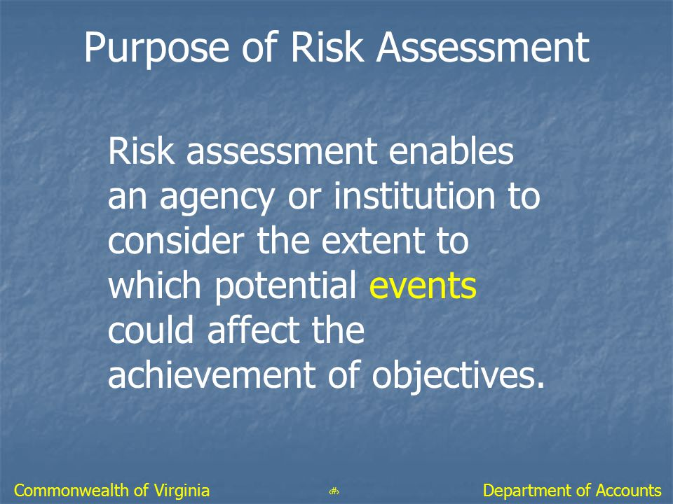 33 Department of AccountsCommonwealth of Virginia Purpose of Risk Assessment Risk assessment enables an agency or institution to consider the extent t