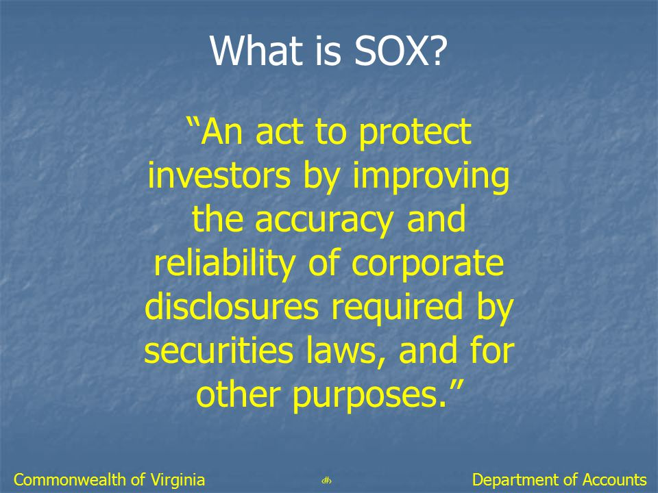 """4 Department of AccountsCommonwealth of Virginia What is SOX? """"An act to protect investors by improving the accuracy and reliability of corporate disc"""