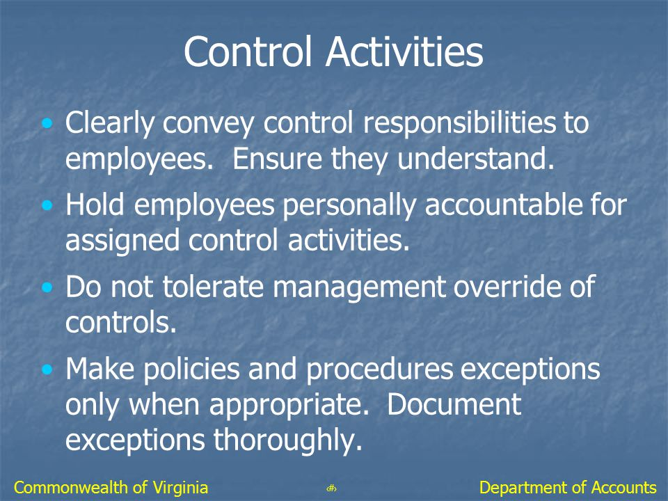 42 Department of AccountsCommonwealth of Virginia Control Activities Clearly convey control responsibilities to employees. Ensure they understand. Hol