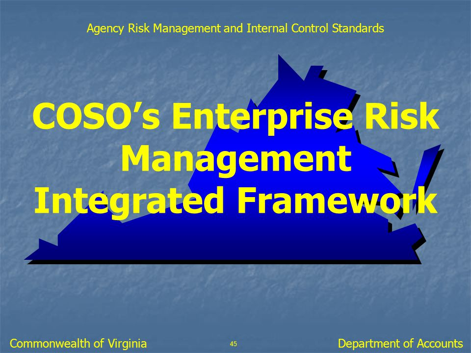 COSO's Enterprise Risk Management Integrated Framework 45 Department of AccountsCommonwealth of Virginia Agency Risk Management and Internal Control S