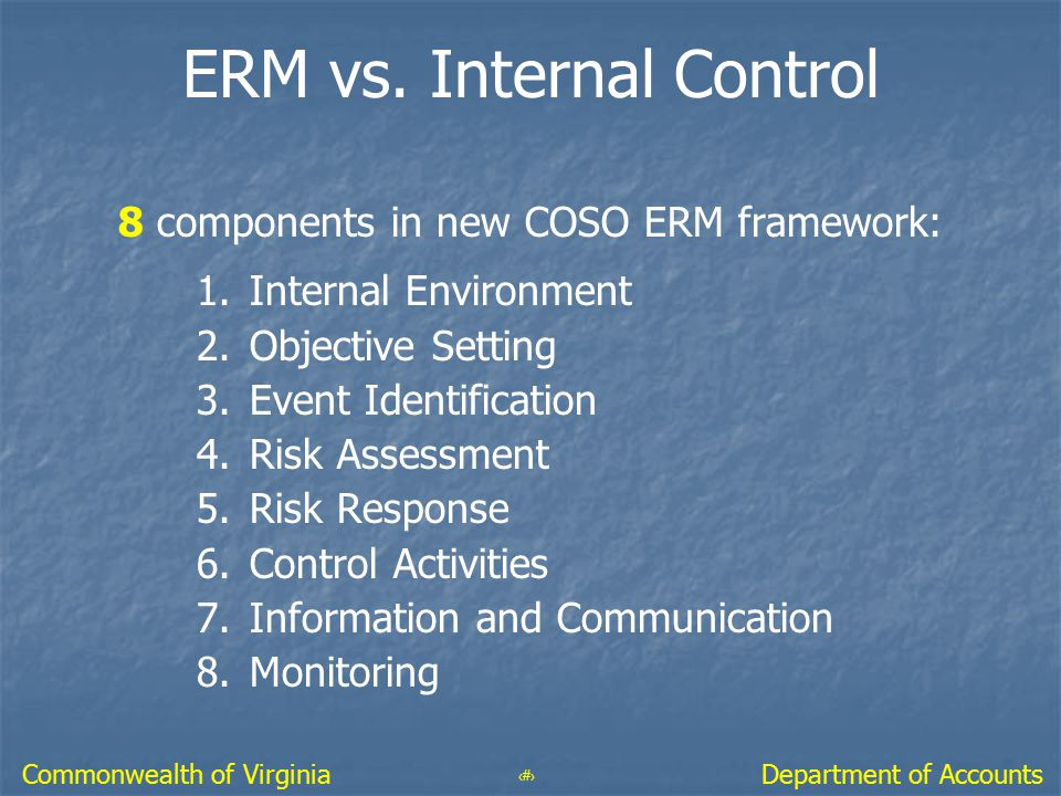 48 Department of AccountsCommonwealth of Virginia ERM vs. Internal Control 8 components in new COSO ERM framework: 1.Internal Environment 2.Objective