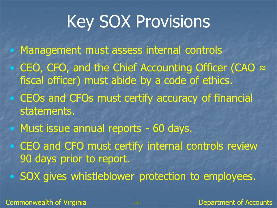 9 Department of AccountsCommonwealth of Virginia Key SOX Provisions Management must assess internal controls CEO, CFO, and the Chief Accounting Office