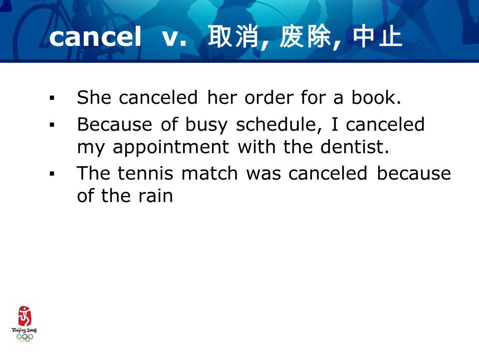 cancel v. 取消, 废除, 中止 ▪She canceled her order for a book.