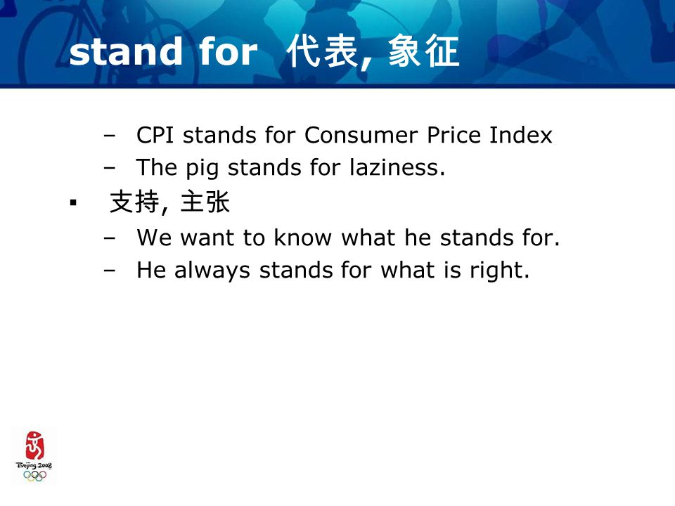 stand for 代表, 象征 –CPI stands for Consumer Price Index –The pig stands for laziness.