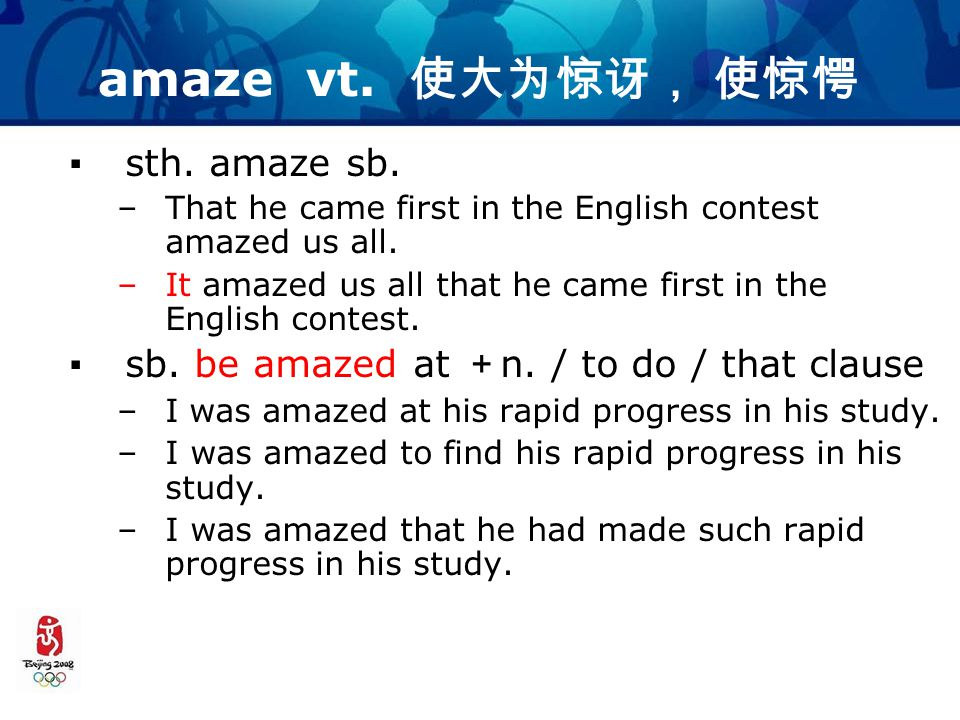 amaze vt. 使大为惊讶, 使惊愕 ▪sth. amaze sb. –That he came first in the English contest amazed us all.