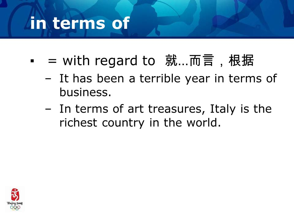 in terms of ▪= with regard to 就 … 而言,根据 –It has been a terrible year in terms of business.