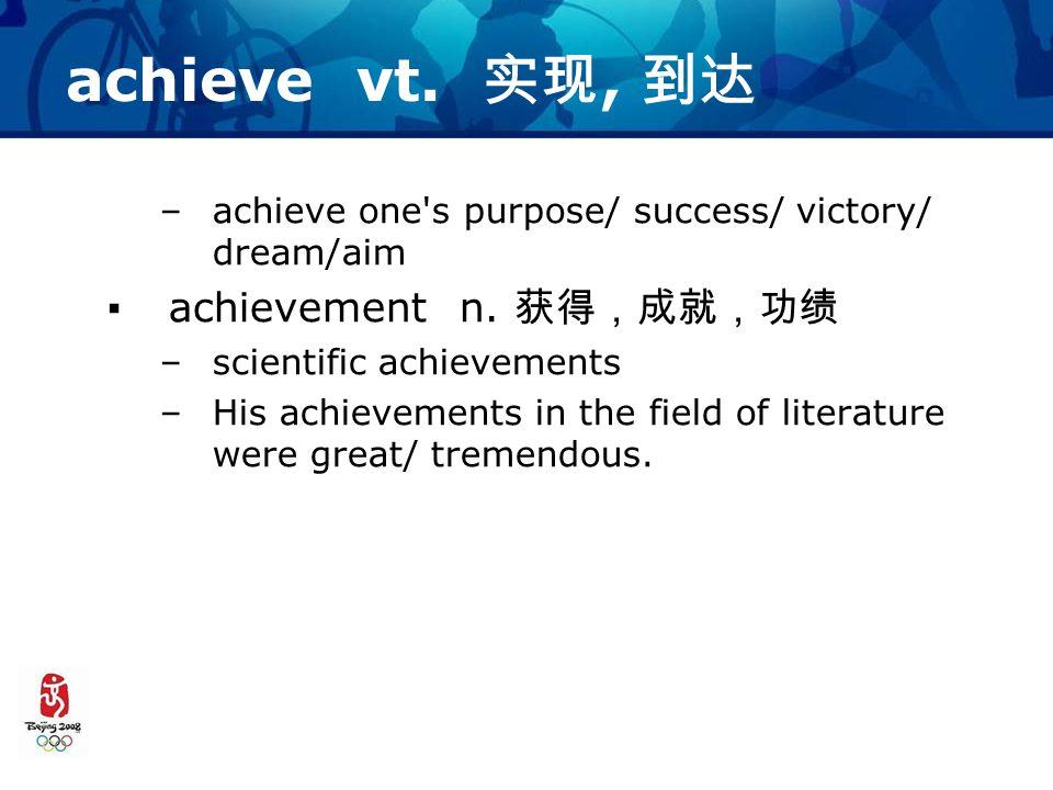 achieve vt. 实现, 到达 –achieve one s purpose/ success/ victory/ dream/aim ▪achievement n.