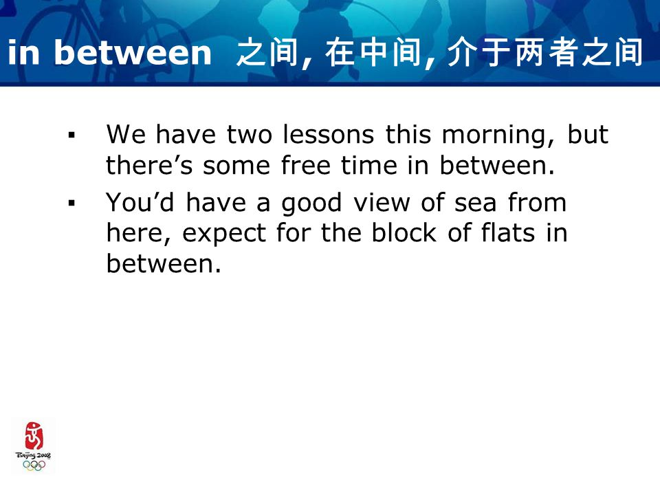 in between 之间, 在中间, 介于两者之间 ▪We have two lessons this morning, but there's some free time in between.