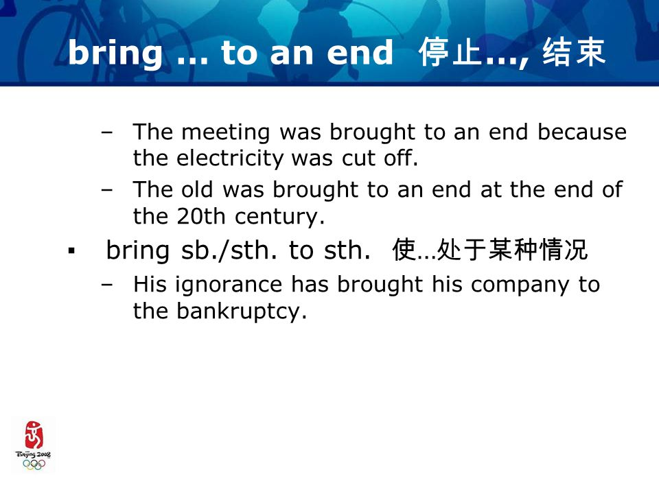 bring … to an end 停止 …, 结束 –The meeting was brought to an end because the electricity was cut off.