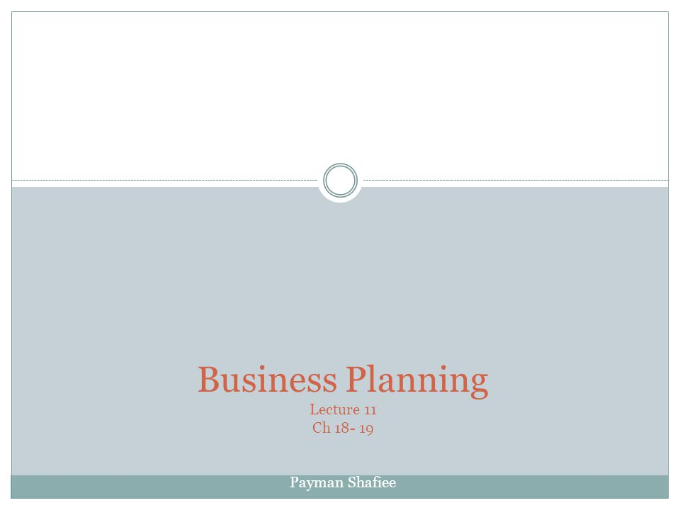 Business Planning Lecture 11 Ch 18- 19 Payman Shafiee