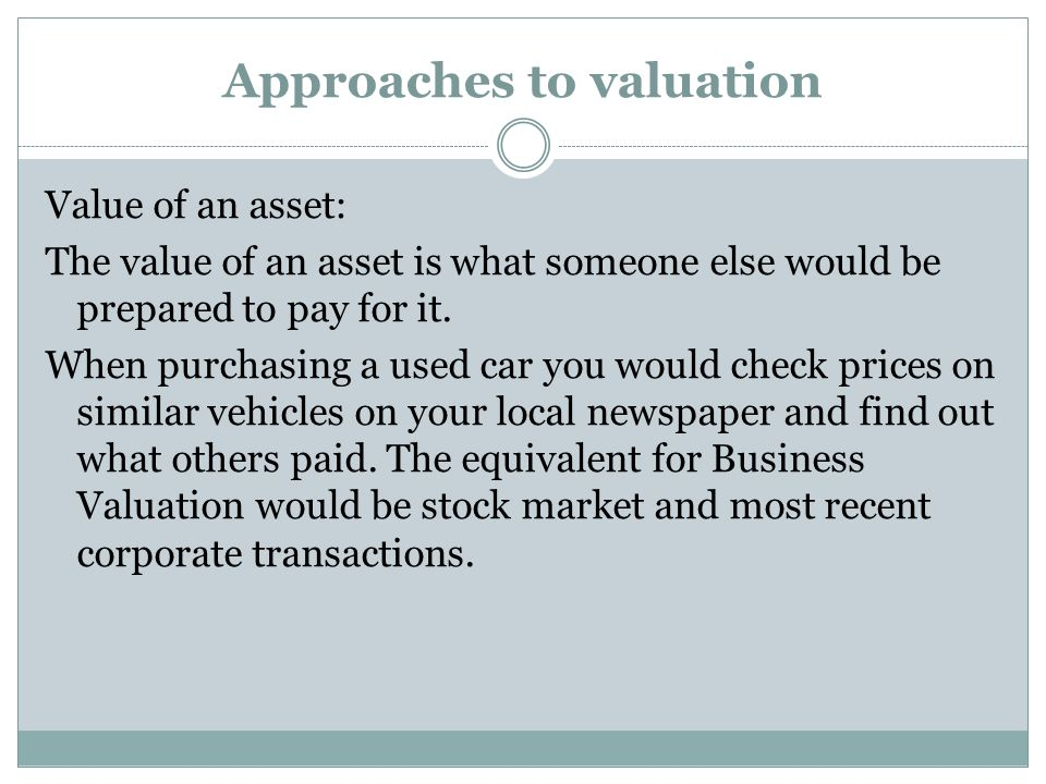 Approaches to valuation Value of an asset: The value of an asset is what someone else would be prepared to pay for it.