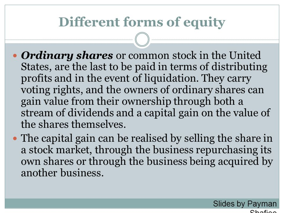 Different forms of equity Ordinary shares or common stock in the United States, are the last to be paid in terms of distributing profits and in the event of liquidation.