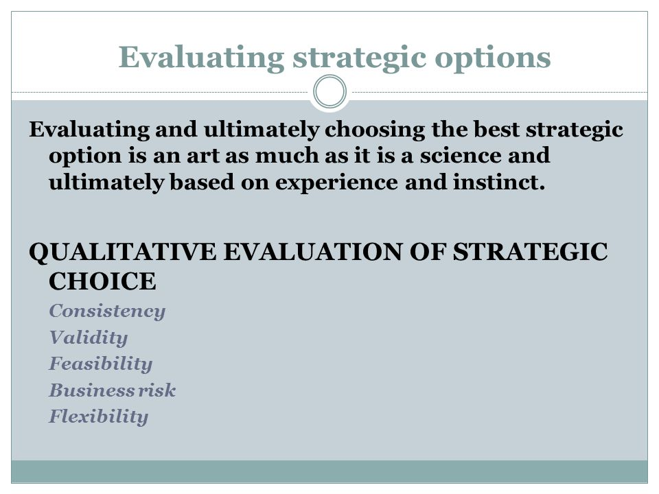 Evaluating strategic options Evaluating and ultimately choosing the best strategic option is an art as much as it is a science and ultimately based on experience and instinct.