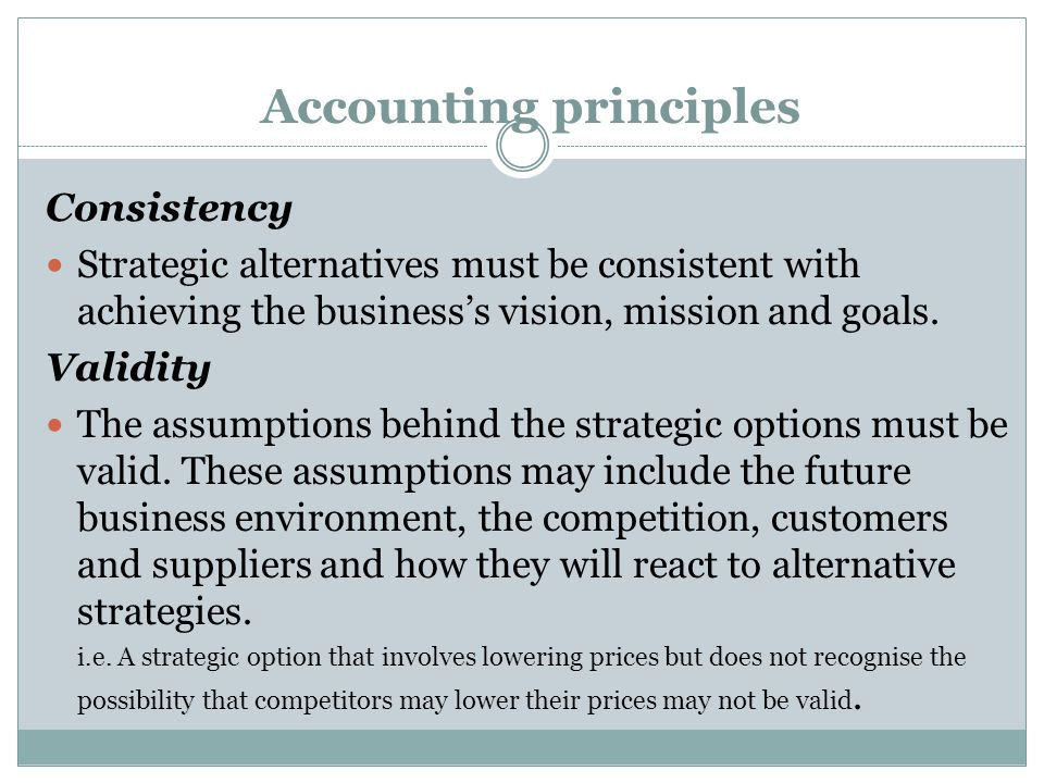 Accounting principles Consistency Strategic alternatives must be consistent with achieving the business's vision, mission and goals.