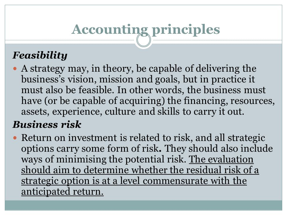 Accounting principles Feasibility A strategy may, in theory, be capable of delivering the business's vision, mission and goals, but in practice it must also be feasible.