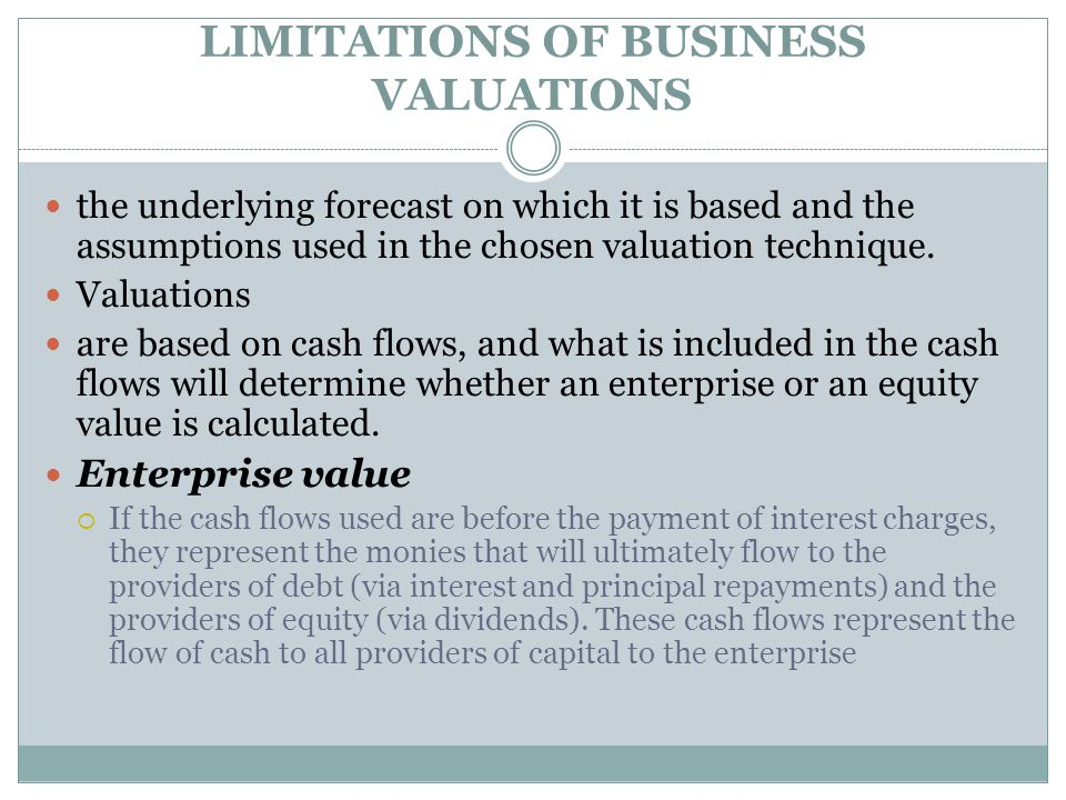 LIMITATIONS OF BUSINESS VALUATIONS Equity value  Equity value is the value today of all future cash flows that flow only to the equity holders.