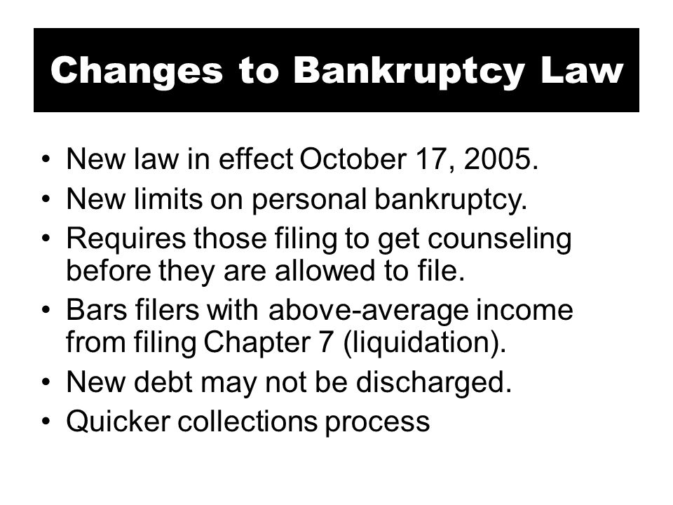 Changes to Bankruptcy Law New law in effect October 17, 2005.