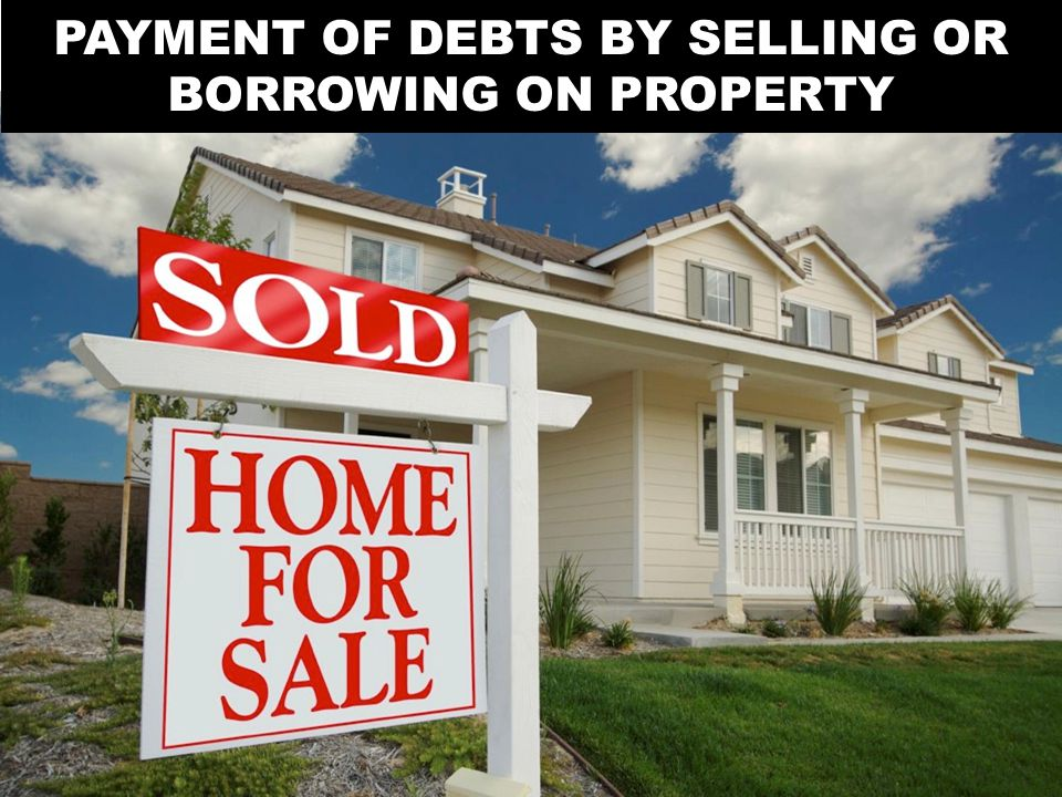 PAYMENT OF DEBTS BY SELLING OR BORROWING ON PROPERTY