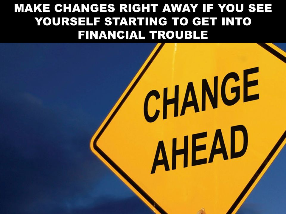 MAKE CHANGES RIGHT AWAY IF YOU SEE YOURSELF STARTING TO GET INTO FINANCIAL TROUBLE
