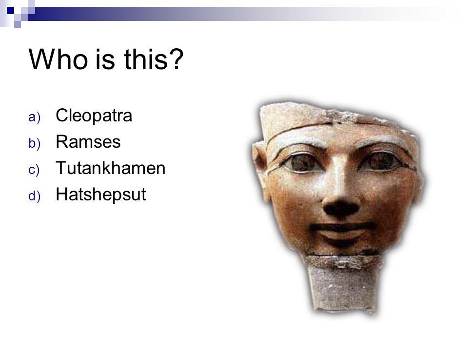 Who is this? a) Cleopatra b) Ramses c) Tutankhamen d) Hatshepsut