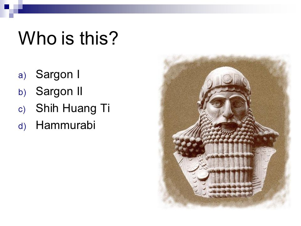 Who is this? a) Sargon I b) Sargon II c) Shih Huang Ti d) Hammurabi