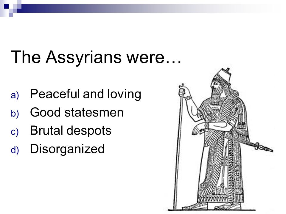 The Assyrians were… a) Peaceful and loving b) Good statesmen c) Brutal despots d) Disorganized