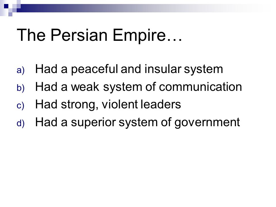 The Persian Empire… a) Had a peaceful and insular system b) Had a weak system of communication c) Had strong, violent leaders d) Had a superior system
