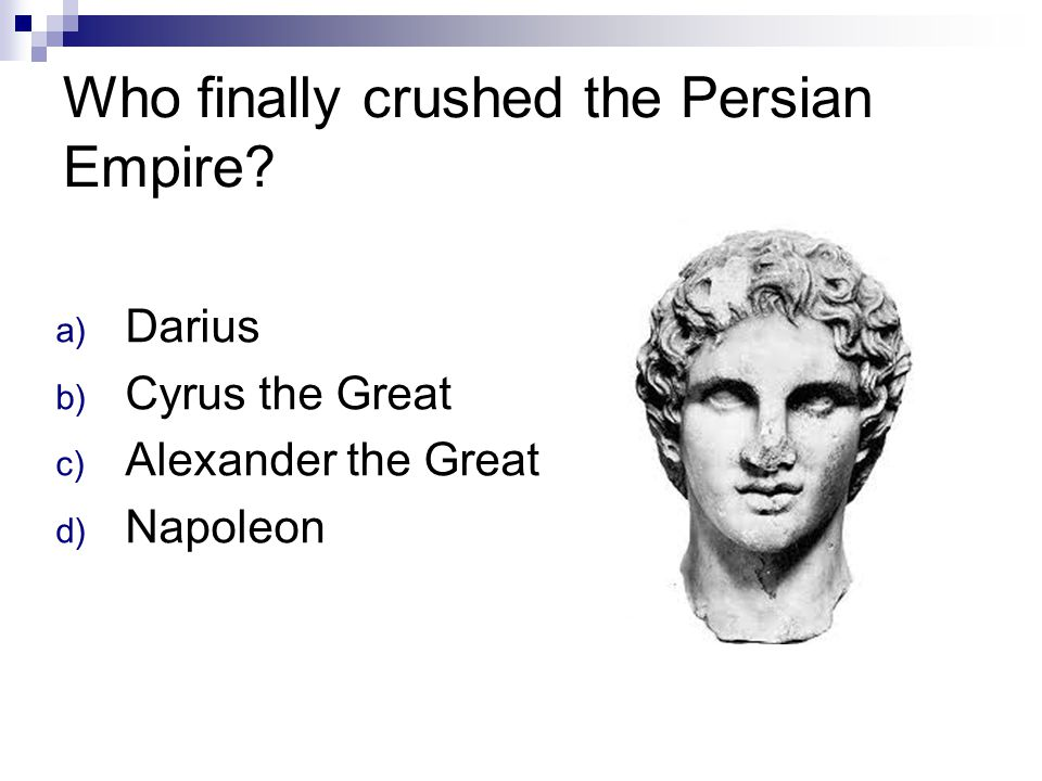 Who finally crushed the Persian Empire? a) Darius b) Cyrus the Great c) Alexander the Great d) Napoleon