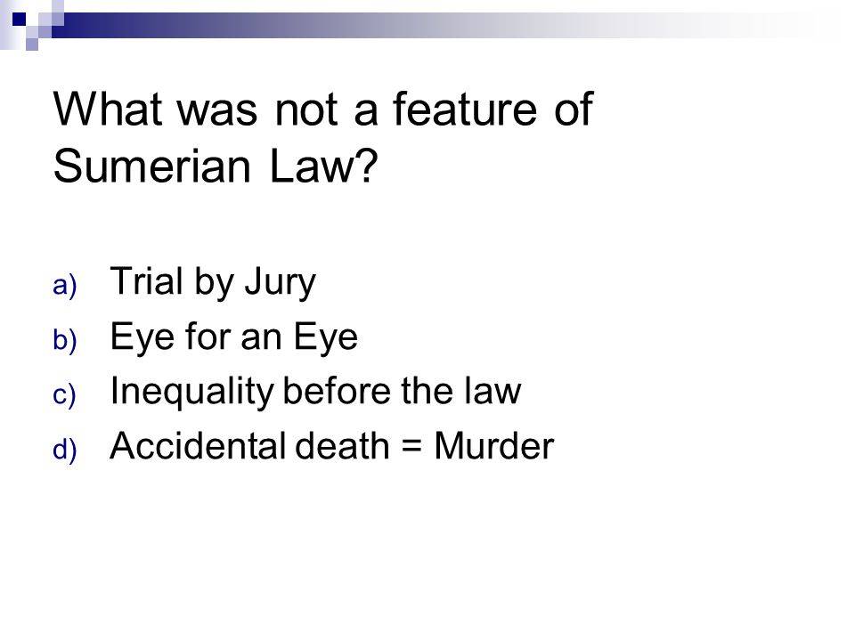 What was not a feature of Sumerian Law? a) Trial by Jury b) Eye for an Eye c) Inequality before the law d) Accidental death = Murder