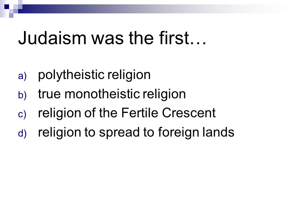 Judaism was the first… a) polytheistic religion b) true monotheistic religion c) religion of the Fertile Crescent d) religion to spread to foreign lan