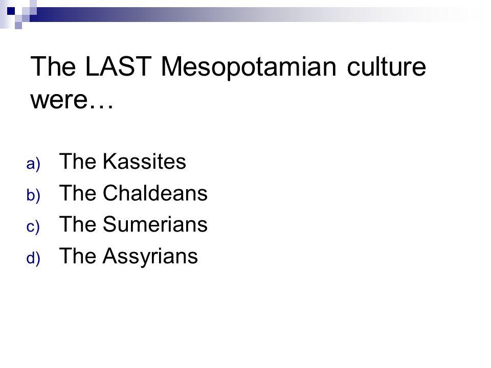 The LAST Mesopotamian culture were… a) The Kassites b) The Chaldeans c) The Sumerians d) The Assyrians