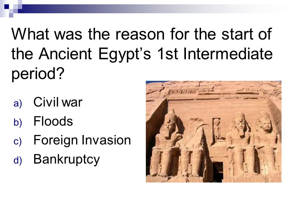 What was the reason for the start of the Ancient Egypt's 1st Intermediate period? a) Civil war b) Floods c) Foreign Invasion d) Bankruptcy