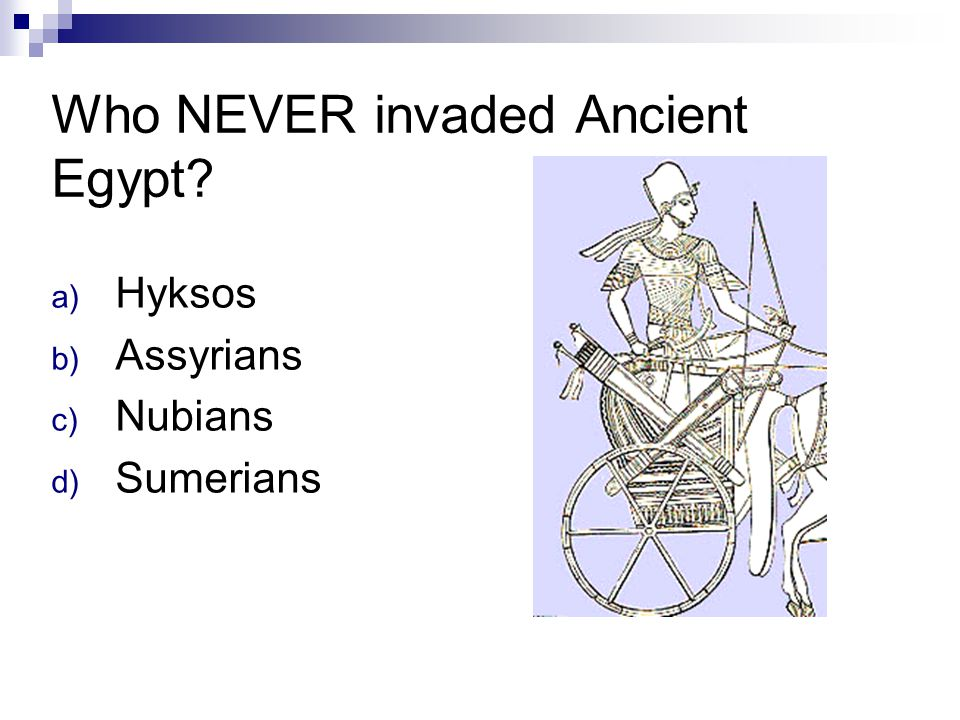Who NEVER invaded Ancient Egypt? a) Hyksos b) Assyrians c) Nubians d) Sumerians