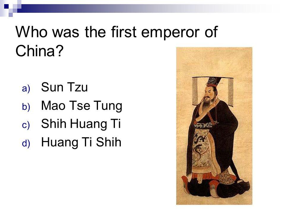 Who was the first emperor of China? a) Sun Tzu b) Mao Tse Tung c) Shih Huang Ti d) Huang Ti Shih