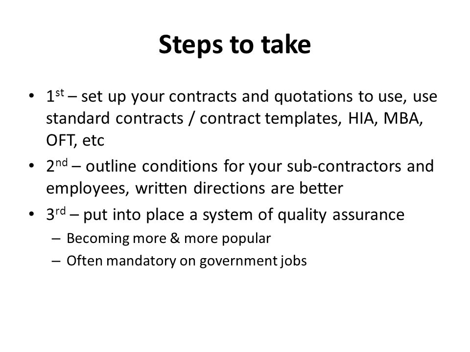Steps to take 1 st – set up your contracts and quotations to use, use standard contracts / contract templates, HIA, MBA, OFT, etc 2 nd – outline conditions for your sub-contractors and employees, written directions are better 3 rd – put into place a system of quality assurance – Becoming more & more popular – Often mandatory on government jobs