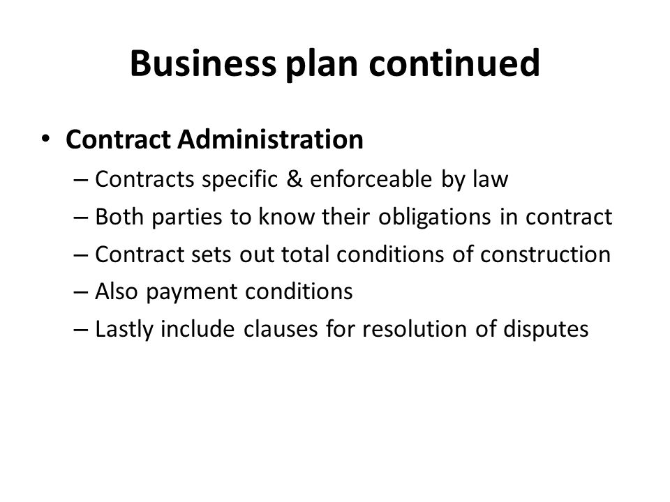 Business plan continued Contract Administration – Contracts specific & enforceable by law – Both parties to know their obligations in contract – Contract sets out total conditions of construction – Also payment conditions – Lastly include clauses for resolution of disputes
