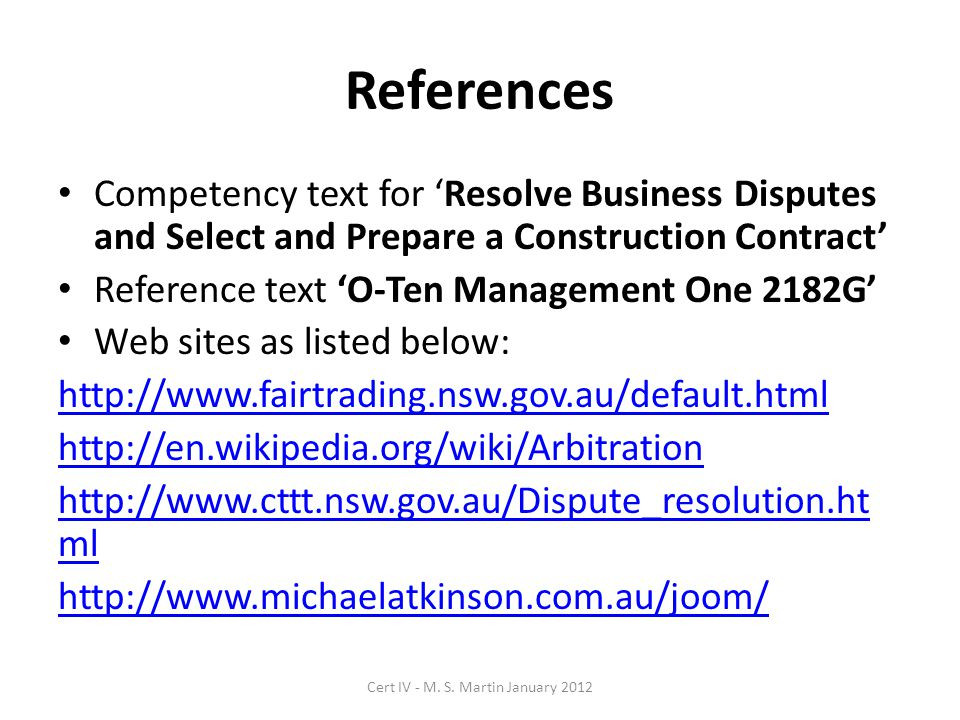 References Competency text for 'Resolve Business Disputes and Select and Prepare a Construction Contract' Reference text 'O-Ten Management One 2182G' Web sites as listed below: http://www.fairtrading.nsw.gov.au/default.html http://en.wikipedia.org/wiki/Arbitration http://www.cttt.nsw.gov.au/Dispute_resolution.ht ml http://www.michaelatkinson.com.au/joom/ Cert IV - M.