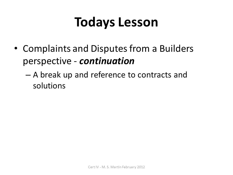 Todays Lesson Complaints and Disputes from a Builders perspective - continuation – A break up and reference to contracts and solutions Cert IV - M.