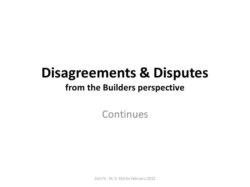 Disagreements & Disputes from the Builders perspective Continues Cert IV - M.