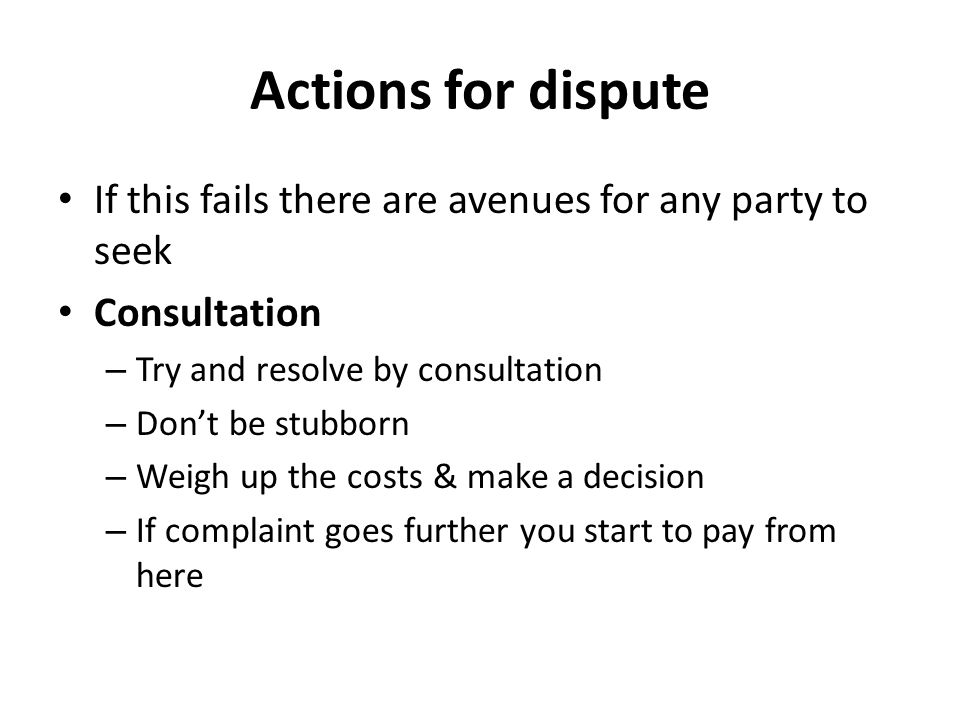 Actions for dispute If this fails there are avenues for any party to seek Consultation – Try and resolve by consultation – Don't be stubborn – Weigh up the costs & make a decision – If complaint goes further you start to pay from here
