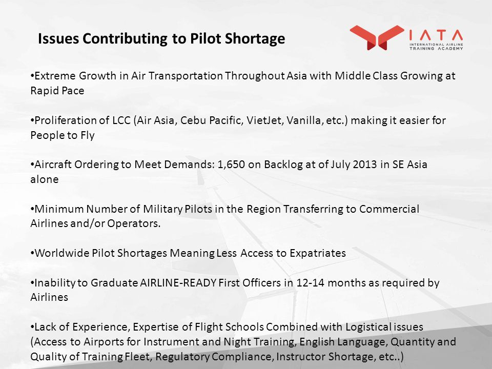 Extreme Growth in Air Transportation Throughout Asia with Middle Class Growing at Rapid Pace Proliferation of LCC (Air Asia, Cebu Pacific, VietJet, Vanilla, etc.) making it easier for People to Fly Aircraft Ordering to Meet Demands: 1,650 on Backlog at of July 2013 in SE Asia alone Minimum Number of Military Pilots in the Region Transferring to Commercial Airlines and/or Operators.