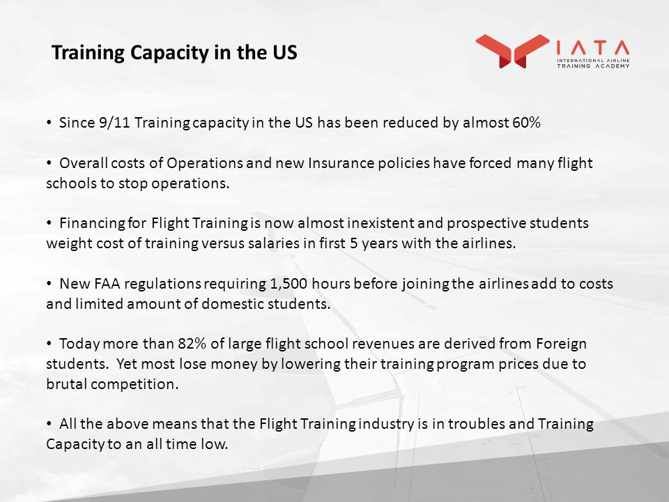 Since 9/11 Training capacity in the US has been reduced by almost 60% Overall costs of Operations and new Insurance policies have forced many flight schools to stop operations.