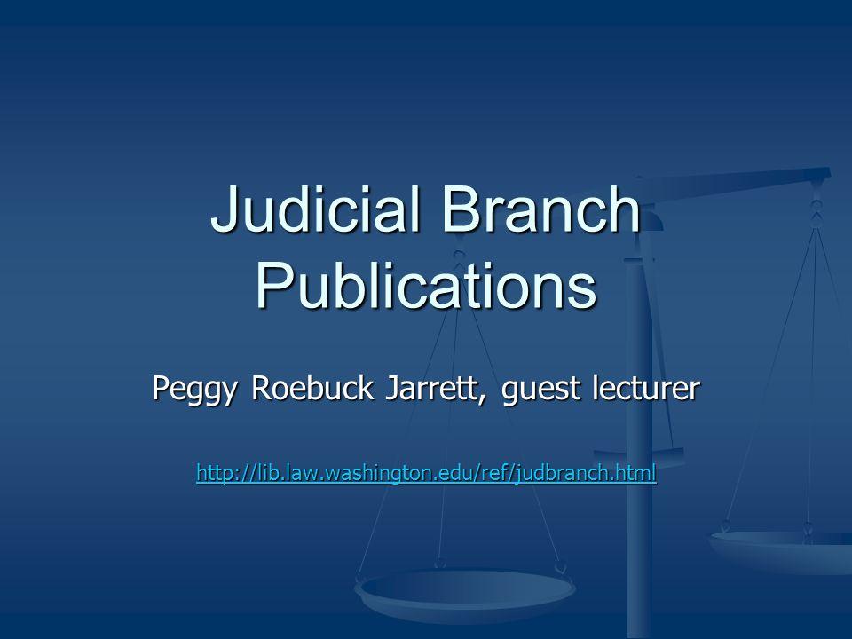 Judicial Branch Publications Peggy Roebuck Jarrett, guest lecturer http://lib.law.washington.edu/ref/judbranch.html