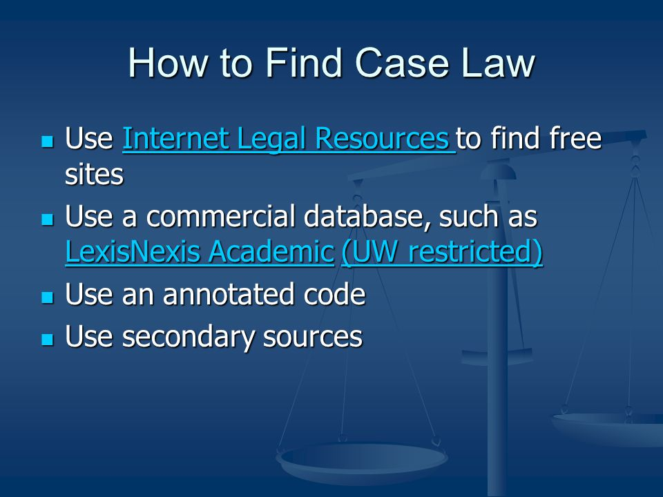 How to Find Case Law Use Internet Legal Resources to find free sites Use Internet Legal Resources to find free sitesInternet Legal Resources Internet Legal Resources Use a commercial database, such as LexisNexis Academic (UW restricted) Use a commercial database, such as LexisNexis Academic (UW restricted) LexisNexis Academic(UW restricted) LexisNexis Academic(UW restricted) Use an annotated code Use an annotated code Use secondary sources Use secondary sources