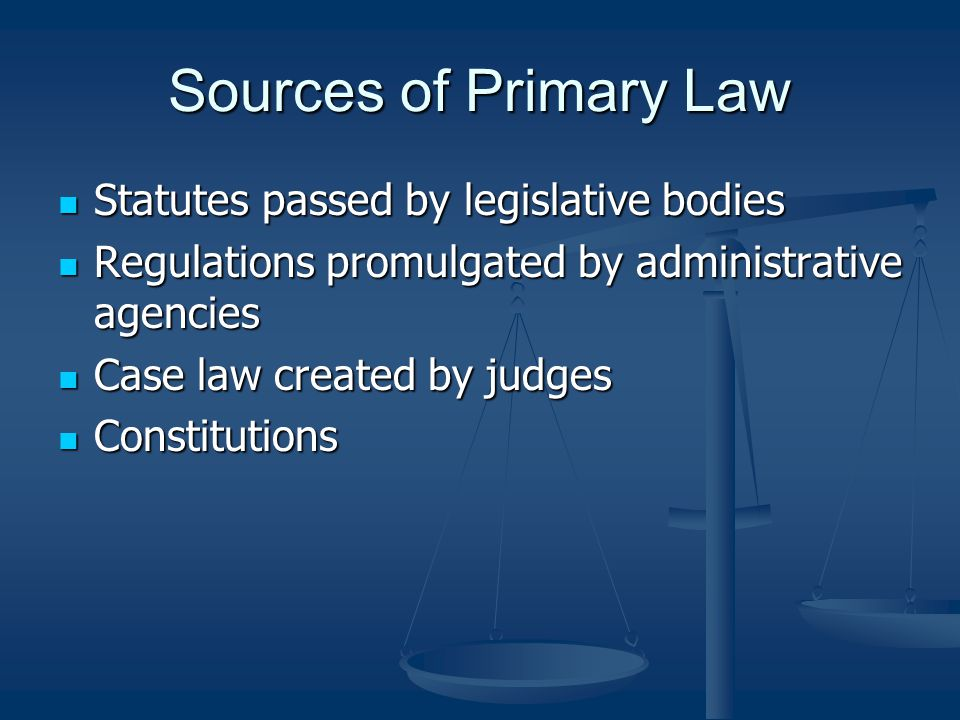 Sources of Primary Law Statutes passed by legislative bodies Statutes passed by legislative bodies Regulations promulgated by administrative agencies Regulations promulgated by administrative agencies Case law created by judges Case law created by judges Constitutions Constitutions