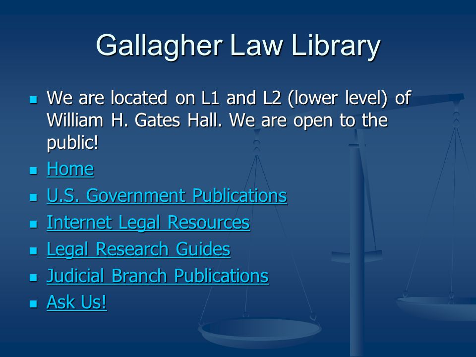 Gallagher Law Library We are located on L1 and L2 (lower level) of William H. Gates Hall. We are open to the public! We are located on L1 and L2 (lowe