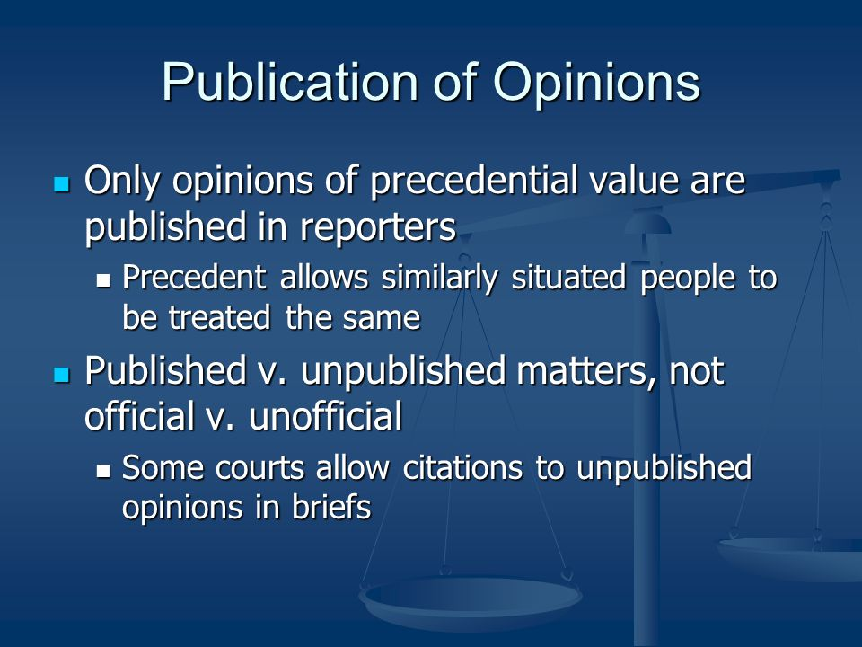 Publication of Opinions Only opinions of precedential value are published in reporters Only opinions of precedential value are published in reporters Precedent allows similarly situated people to be treated the same Precedent allows similarly situated people to be treated the same Published v.