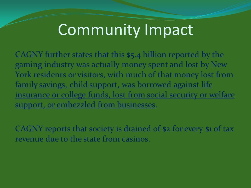 Community Impact CAGNY further states that this $5.4 billion reported by the gaming industry was actually money spent and lost by New York residents or visitors, with much of that money lost from family savings, child support, was borrowed against life insurance or college funds, lost from social security or welfare support, or embezzled from businesses.