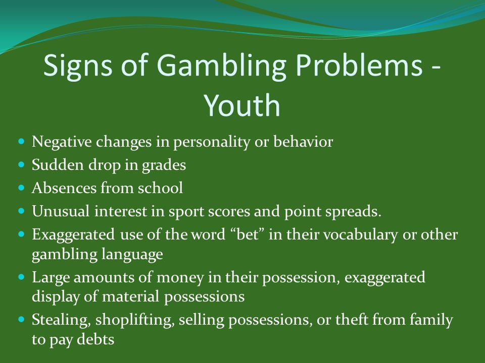 Signs of Gambling Problems - Youth Negative changes in personality or behavior Sudden drop in grades Absences from school Unusual interest in sport scores and point spreads.