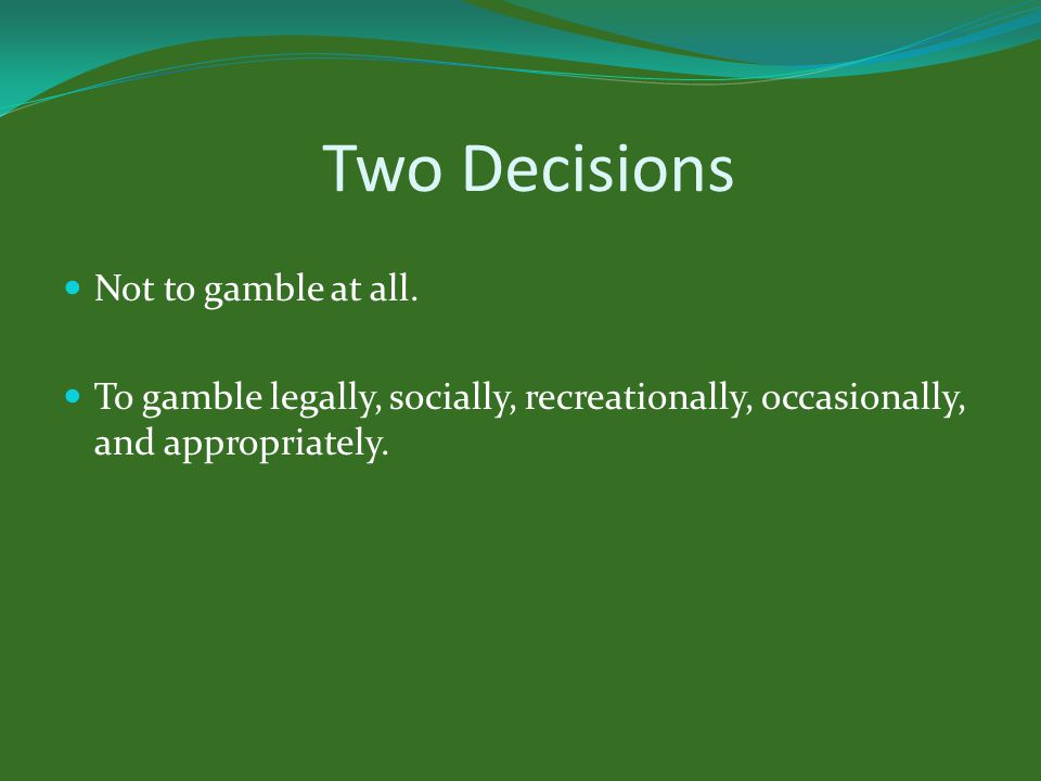 Two Decisions Not to gamble at all.